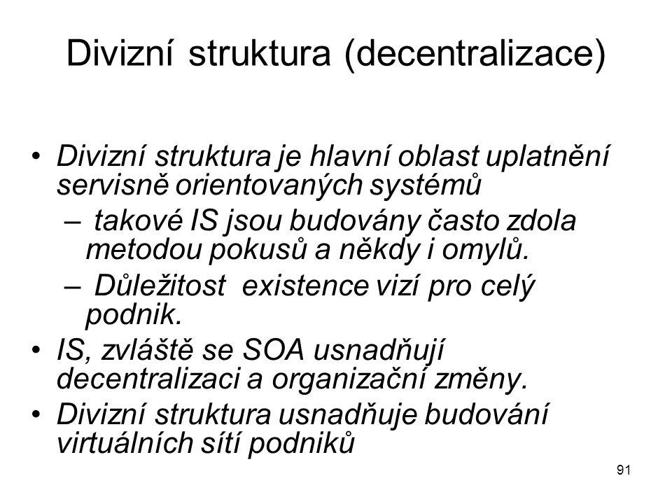 91 Divizní struktura (decentralizace) Divizní struktura je hlavní oblast uplatnění servisně orientovaných systémů – takové IS jsou budovány často zdol