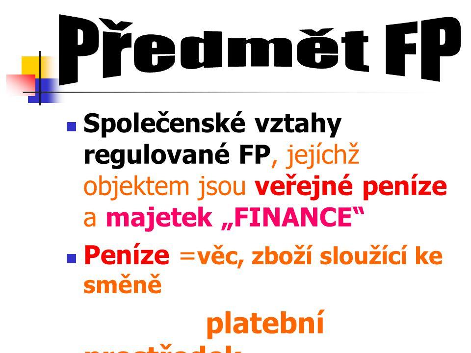 """Společenské vztahy regulované FP, jejíchž objektem jsou veřejné peníze a majetek """"FINANCE"""" Peníze = věc, zboží sloužící ke směně platební prostředek"""