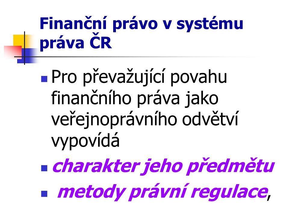 Finanční právo v systému práva ČR Pro převažující povahu finančního práva jako veřejnoprávního odvětví vypovídá charakter jeho předmětu metody právní