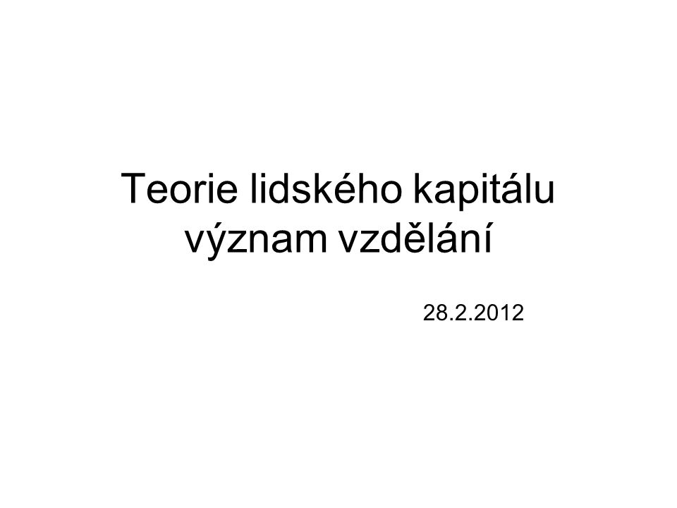 Teorie lidského kapitálu význam vzdělání 28.2.2012