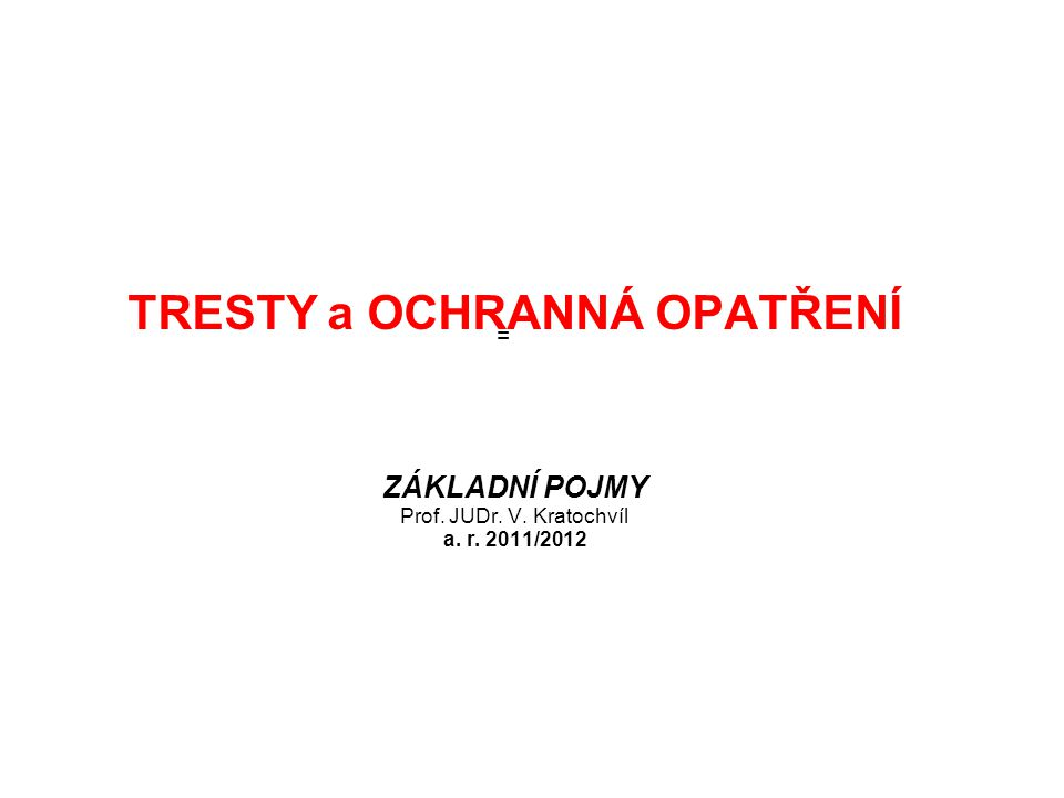 TRESTY a OCHRANNÁ OPATŘENÍ ZÁKLADNÍ POJMY Prof. JUDr. V. Kratochvíl a. r. 2011/2012 =