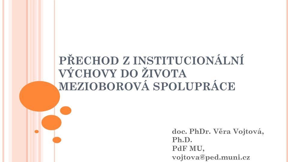 PŘECHOD Z INSTITUCIONÁLNÍ VÝCHOVY DO ŽIVOTA MEZIOBOROVÁ SPOLUPRÁCE doc. PhDr. Věra Vojtová, Ph.D. PdF MU, vojtova@ped.muni.cz