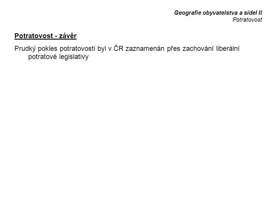 Potratovost - závěr Prudký pokles potratovosti byl v ČR zaznamenán přes zachování liberální potratové legislativy Geografie obyvatelstva a sídel II Potratovost