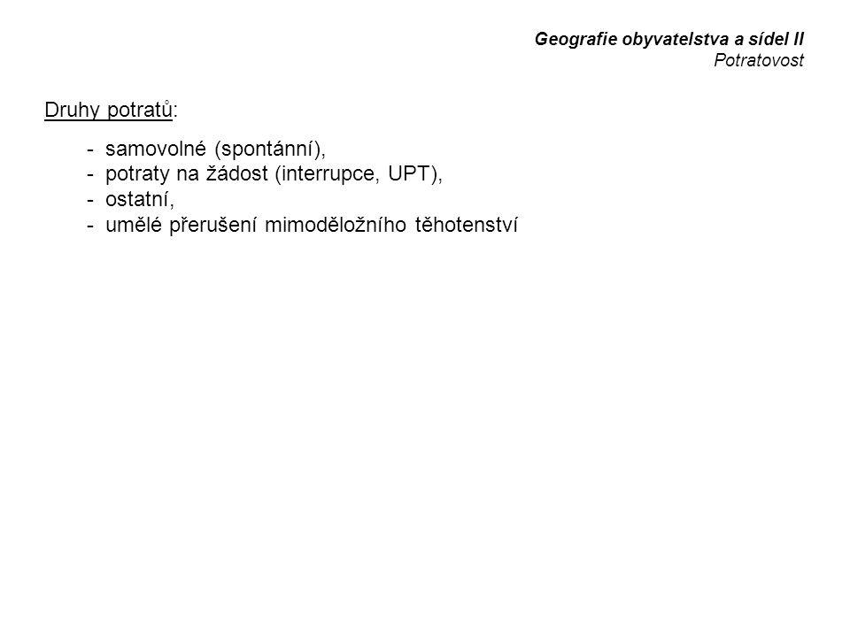 Druhy potratů: - samovolné (spontánní), - potraty na žádost (interrupce, UPT), - ostatní, - umělé přerušení mimoděložního těhotenství Geografie obyvatelstva a sídel II Potratovost
