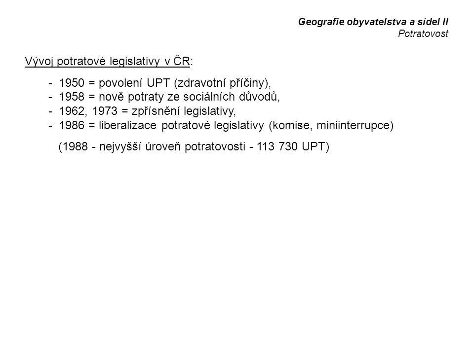 Vývoj potratové legislativy v ČR: - 1950 = povolení UPT (zdravotní příčiny), - 1958 = nově potraty ze sociálních důvodů, - 1962, 1973 = zpřísnění legislativy, - 1986 = liberalizace potratové legislativy (komise, miniinterrupce) (1988 - nejvyšší úroveň potratovosti - 113 730 UPT) Geografie obyvatelstva a sídel II Potratovost