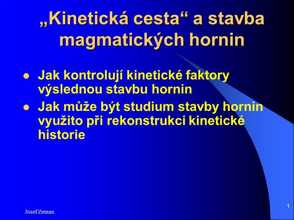 """Josef Zeman 1 """"Kinetická cesta"""" a stavba magmatických hornin Jak kontrolují kinetické faktory výslednou stavbu hornin Jak může být studium stavby horn"""