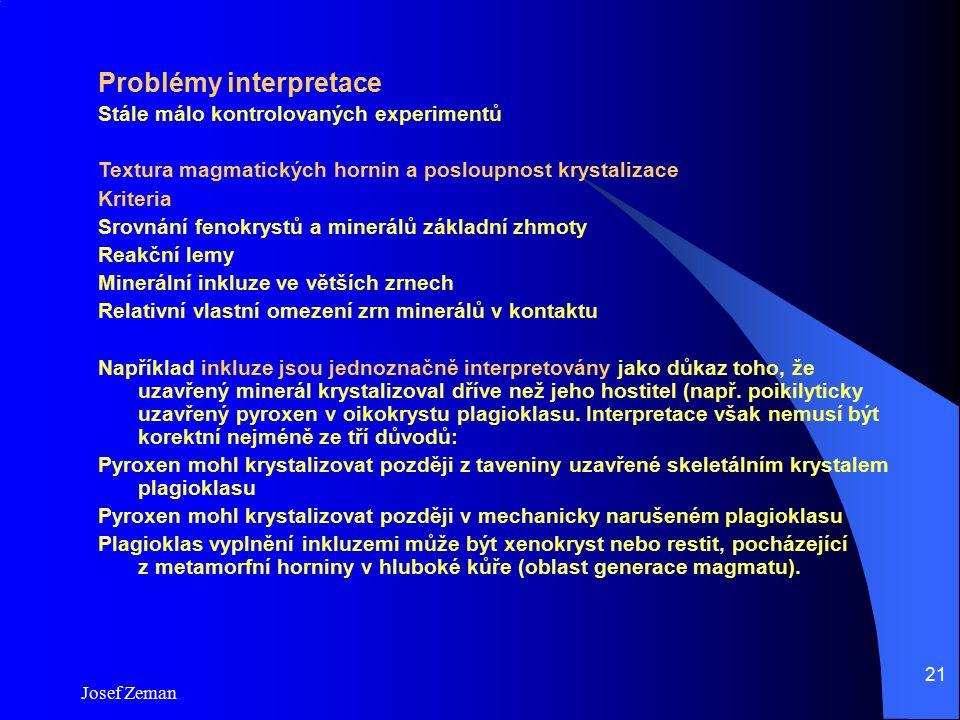 Josef Zeman 21 Problémy interpretace Stále málo kontrolovaných experimentů Textura magmatických hornin a posloupnost krystalizace Kriteria Srovnání fe