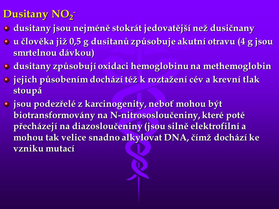 Dusitany NO 2 - dusitany jsou nejméně stokrát jedovatější než dusičnany u člověka již 0,5 g dusitanů způsobuje akutní otravu (4 g jsou smrtelnou dávkou) dusitany způsobují oxidaci hemoglobinu na methemoglobin jejich působením dochází též k roztažení cév a krevní tlak stoupá jsou podezřelé z karcinogenity, neboť mohou být biotransformovány na N-nitrososloučeniny, které poté přecházejí na diazosloučeniny (jsou silně elektrofilní a mohou tak velice snadno alkylovat DNA, čímž dochází ke vzniku mutací