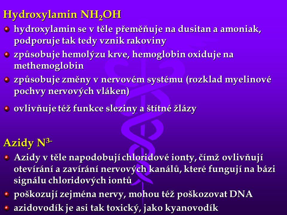 Hydroxylamin NH 2 OH hydroxylamin se v těle přeměňuje na dusitan a amoniak, podporuje tak tedy vznik rakoviny způsobuje hemolýzu krve, hemoglobin oxiduje na methemoglobin způsobuje změny v nervovém systému (rozklad myelinové pochvy nervových vláken) ovlivňuje též funkce sleziny a štítné žlázy Azidy N 3- Azidy v těle napodobují chloridové ionty, čímž ovlivňují otevírání a zavírání nervových kanálů, které fungují na bázi signálu chloridových iontů poškozují zejména nervy, mohou též poškozovat DNA azidovodík je asi tak toxický, jako kyanovodík