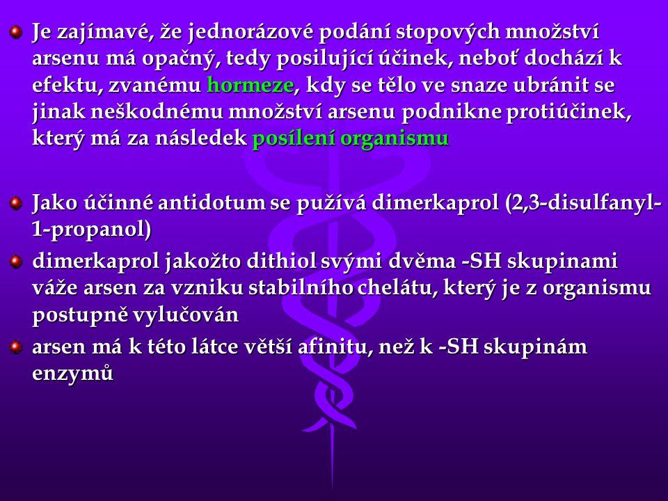 Je zajímavé, že jednorázové podání stopových množství arsenu má opačný, tedy posilující účinek, neboť dochází k efektu, zvanému hormeze, kdy se tělo ve snaze ubránit se jinak neškodnému množství arsenu podnikne protiúčinek, který má za následek posílení organismu Jako účinné antidotum se pužívá dimerkaprol (2,3-disulfanyl- 1-propanol) dimerkaprol jakožto dithiol svými dvěma -SH skupinami váže arsen za vzniku stabilního chelátu, který je z organismu postupně vylučován arsen má k této látce větší afinitu, než k -SH skupinám enzymů