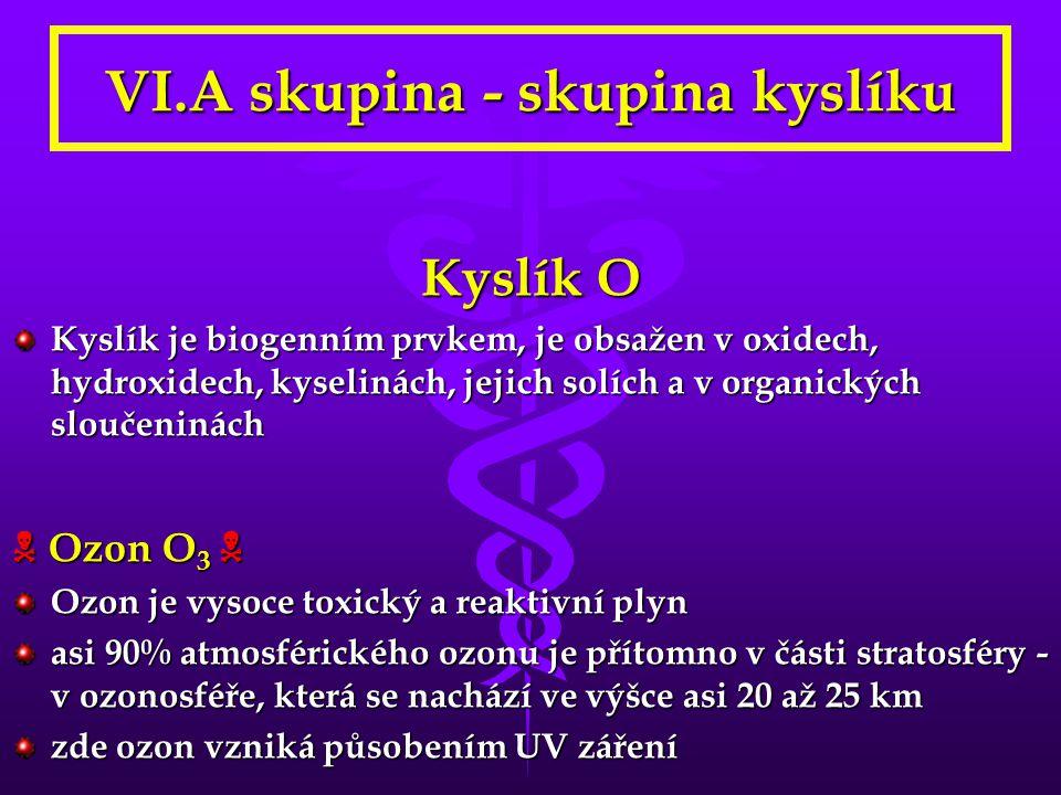 VI.A skupina - skupina kyslíku Kyslík O Kyslík je biogenním prvkem, je obsažen v oxidech, hydroxidech, kyselinách, jejich solích a v organických slouč