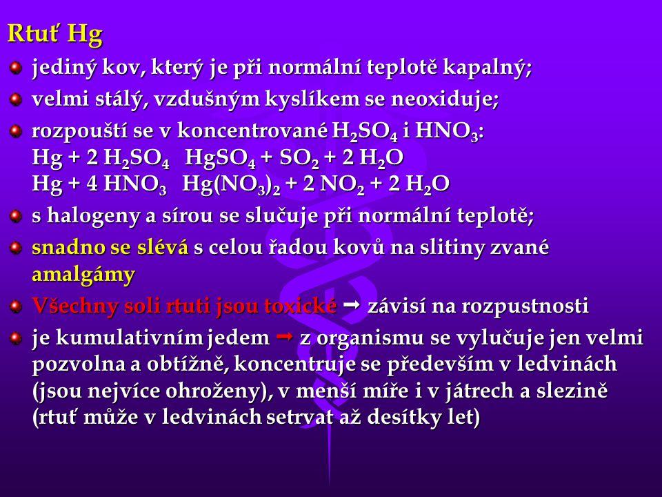 Rtuť Hg jediný kov, který je při normální teplotě kapalný; velmi stálý, vzdušným kyslíkem se neoxiduje; rozpouští se v koncentrované H 2 SO 4 i HNO 3 : Hg + 2 H 2 SO 4 HgSO 4 + SO 2 + 2 H 2 O Hg + 4 HNO 3 Hg(NO 3 ) 2 + 2 NO 2 + 2 H 2 O s halogeny a sírou se slučuje při normální teplotě; snadno se slévá s celou řadou kovů na slitiny zvané amalgámy Všechny soli rtuti jsou toxické  závisí na rozpustnosti je kumulativním jedem  z organismu se vylučuje jen velmi pozvolna a obtížně, koncentruje se především v ledvinách (jsou nejvíce ohroženy), v menší míře i v játrech a slezině (rtuť může v ledvinách setrvat až desítky let)