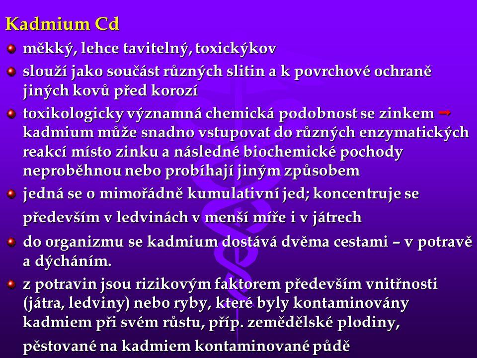 Kadmium Cd měkký, lehce tavitelný, toxickýkov slouží jako součást různých slitin a k povrchové ochraně jiných kovů před korozí toxikologicky významná chemická podobnost se zinkem  kadmium může snadno vstupovat do různých enzymatických reakcí místo zinku a následné biochemické pochody neproběhnou nebo probíhají jiným způsobem jedná se o mimořádně kumulativní jed; koncentruje se především v ledvinách v menší míře i v játrech do organizmu se kadmium dostává dvěma cestami – v potravě a dýcháním.