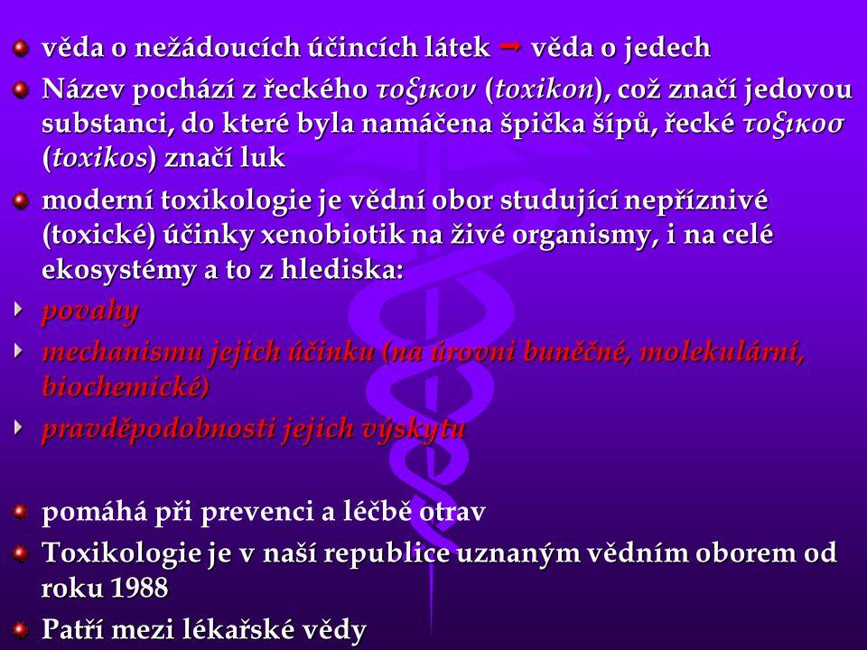 věda o nežádoucích účincích látek  věda o jedech Název pochází z řeckého τοξικον ( toxikon ), což značí jedovou substanci, do které byla namáčena špička šípů, řecké τοξικοσ ( toxikos ) značí luk moderní toxikologie je vědní obor studující nepříznivé (toxické) účinky xenobiotik na živé organismy, i na celé ekosystémy a to z hlediska: povahy mechanismu jejich účinku (na úrovni buněčné, molekulární, biochemické) pravděpodobnosti jejich výskytu pomáhá při prevenci a léčbě otrav Toxikologie je v naší republice uznaným vědním oborem od roku 1988 Patří mezi lékařské vědy