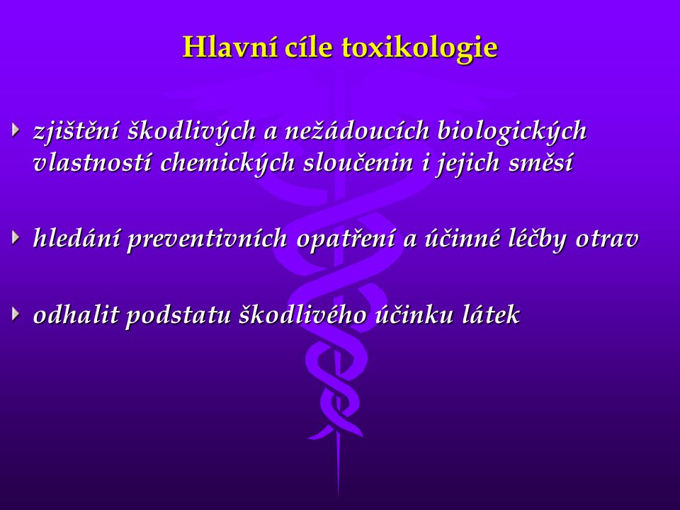 Hlavní cíle toxikologie zjištění škodlivých a nežádoucích biologických vlastností chemických sloučenin i jejich směsí hledání preventivních opatření a účinné léčby otrav odhalit podstatu škodlivého účinku látek