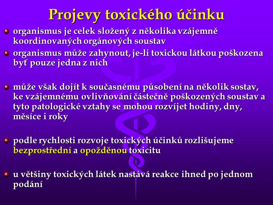 Projevy toxického účinku organismus je celek složený z několika vzájemně koordinovaných orgánových soustav organismus může zahynout, je-li toxickou látkou poškozena byť pouze jedna z nich může však dojít k současnému působení na několik sostav, ke vzájemnému ovlivňování částečně poškozených soustav a tyto patologické vztahy se mohou rozvíjet hodiny, dny, měsíce i roky podle rychlosti rozvoje toxických účinků rozlišujeme bezprostřední a opožděnou toxicitu u většiny toxických látek nastává reakce ihned po jednom podání