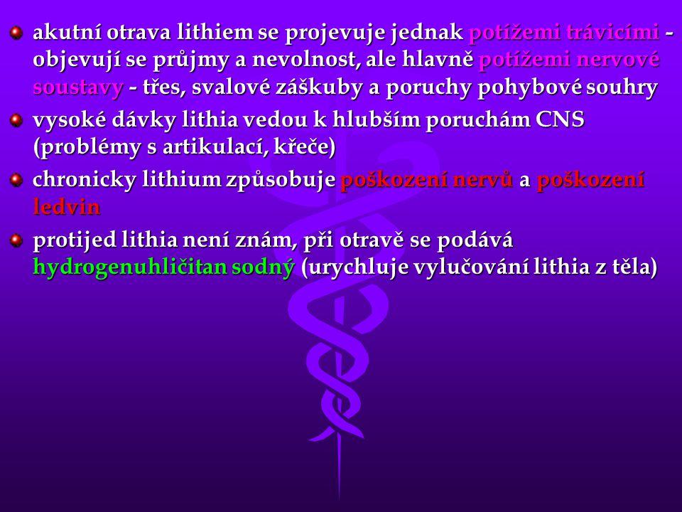 akutní otrava lithiem se projevuje jednak potížemi trávicími - objevují se průjmy a nevolnost, ale hlavně potížemi nervové soustavy - třes, svalové záškuby a poruchy pohybové souhry vysoké dávky lithia vedou k hlubším poruchám CNS (problémy s artikulací, křeče) chronicky lithium způsobuje poškození nervů a poškození ledvin protijed lithia není znám, při otravě se podává hydrogenuhličitan sodný (urychluje vylučování lithia z těla)