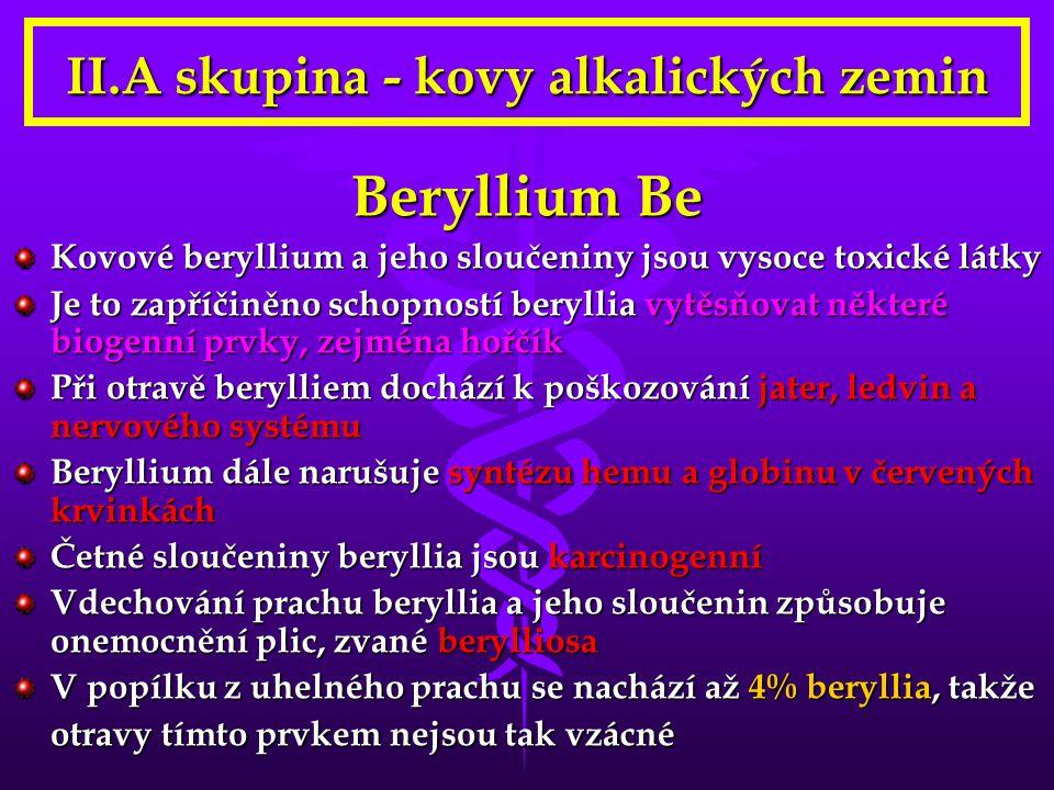 II.A skupina - kovy alkalických zemin Beryllium Be Kovové beryllium a jeho sloučeniny jsou vysoce toxické látky Je to zapříčiněno schopností beryllia vytěsňovat některé biogenní prvky, zejména hořčík Při otravě berylliem dochází k poškozování jater, ledvin a nervového systému Beryllium dále narušuje syntézu hemu a globinu v červených krvinkách Četné sloučeniny beryllia jsou karcinogenní Vdechování prachu beryllia a jeho sloučenin způsobuje onemocnění plic, zvané berylliosa V popílku z uhelného prachu se nachází až 4% beryllia, takže otravy tímto prvkem nejsou tak vzácné