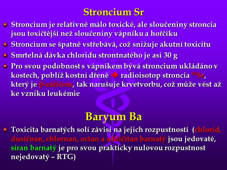Stroncium Sr Stroncium je relativně málo toxické, ale sloučeniny stroncia jsou toxičtější než sloučeniny vápníku a hořčíku Stroncium se špatně vstřebává, což snižuje akutní toxicitu Smrtelná dávka chloridu strontnatého je asi 30 g Pro svou podobnost s vápníkem bývá stroncium ukládáno v kostech, poblíž kostní dřeně  radioisotop stroncia 90 Sr, který je β-zářičem, tak narušuje krvetvorbu, což může vést až ke vzniku leukémie Baryum Ba Toxicita barnatých solí závisí na jejich rozpustnosti (chlorid, dusičnan, chlornan, octan a uhličitan barnatý jsou jedovaté, síran barnatý je pro svou prakticky nulovou rozpustnost nejedovatý – RTG)