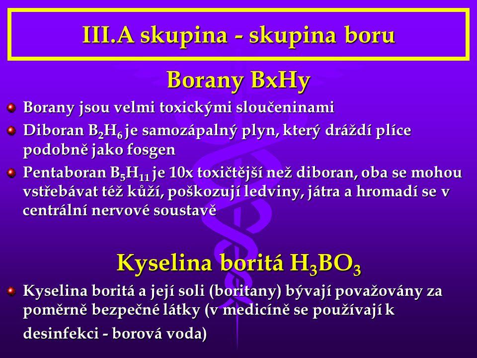 III.A skupina - skupina boru Borany BxHy Borany jsou velmi toxickými sloučeninami Diboran B 2 H 6 je samozápalný plyn, který dráždí plíce podobně jako fosgen Pentaboran B 5 H 11 je 10x toxičtější než diboran, oba se mohou vstřebávat též kůží, poškozují ledviny, játra a hromadí se v centrální nervové soustavě Kyselina boritá H 3 BO 3 Kyselina boritá a její soli (boritany) bývají považovány za poměrně bezpečné látky (v medicíně se používají k desinfekci - borová voda)