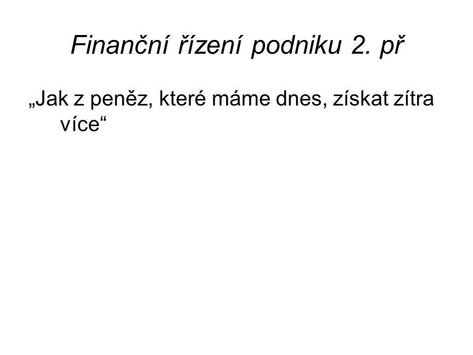 """Finanční řízení podniku 2. př """"Jak z peněz, které máme dnes, získat zítra více"""