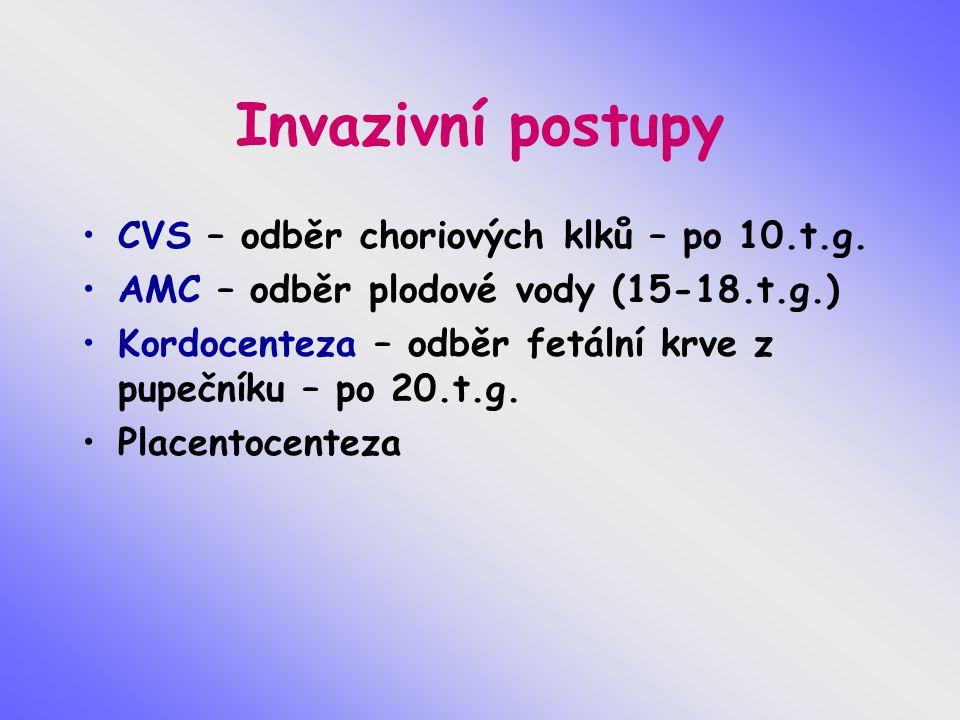 Invazivní postupy CVS – odběr choriových klků – po 10.t.g. AMC – odběr plodové vody (15-18.t.g.) Kordocenteza – odběr fetální krve z pupečníku – po 20