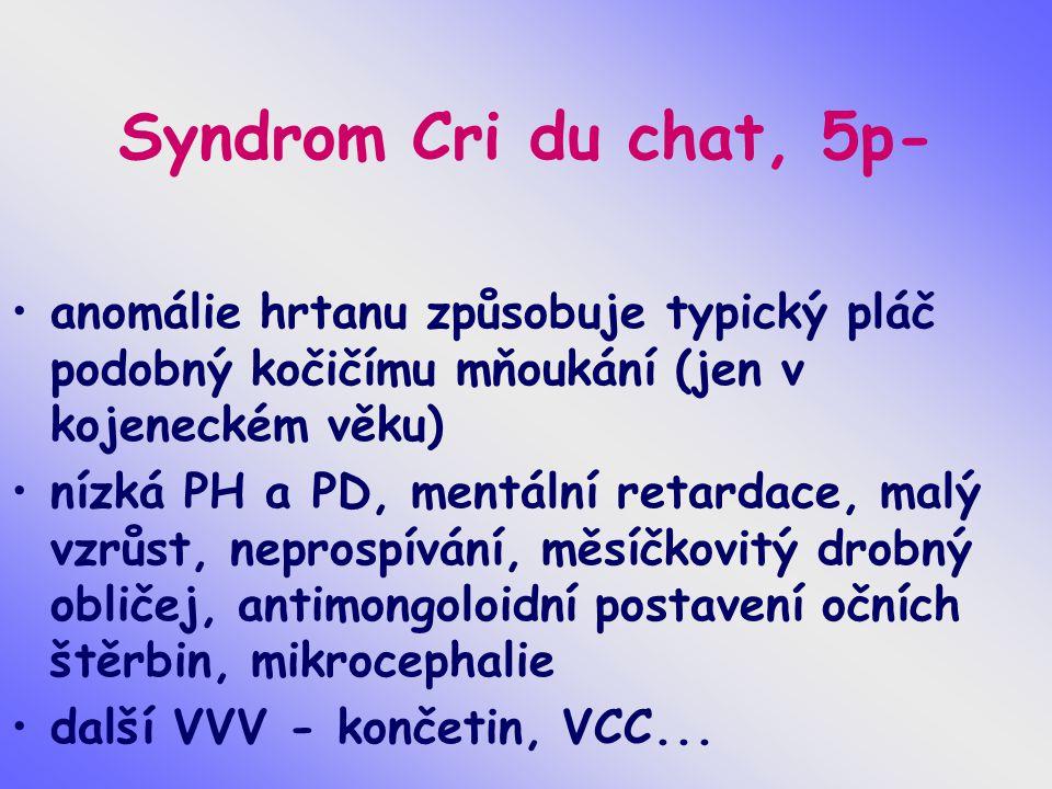 Syndrom Cri du chat, 5p- anomálie hrtanu způsobuje typický pláč podobný kočičímu mňoukání (jen v kojeneckém věku) nízká PH a PD, mentální retardace, m