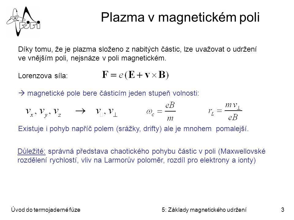 Úvod do termojaderné fúze5: Základy magnetického udržení3 Plazma v magnetickém poli Díky tomu, že je plazma složeno z nabitých částic, lze uvažovat o udržení ve vnějším poli, nejsnáze v poli magnetickém.