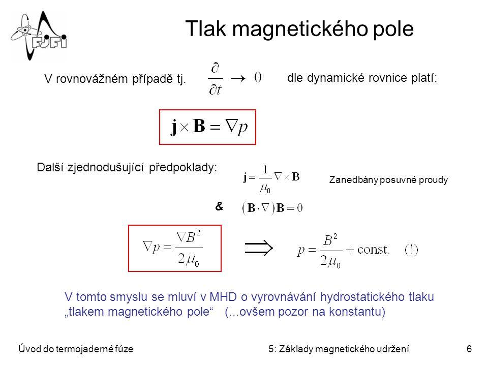Úvod do termojaderné fúze5: Základy magnetického udržení6 Tlak magnetického pole V rovnovážném případě tj. dle dynamické rovnice platí: Zanedbány posu