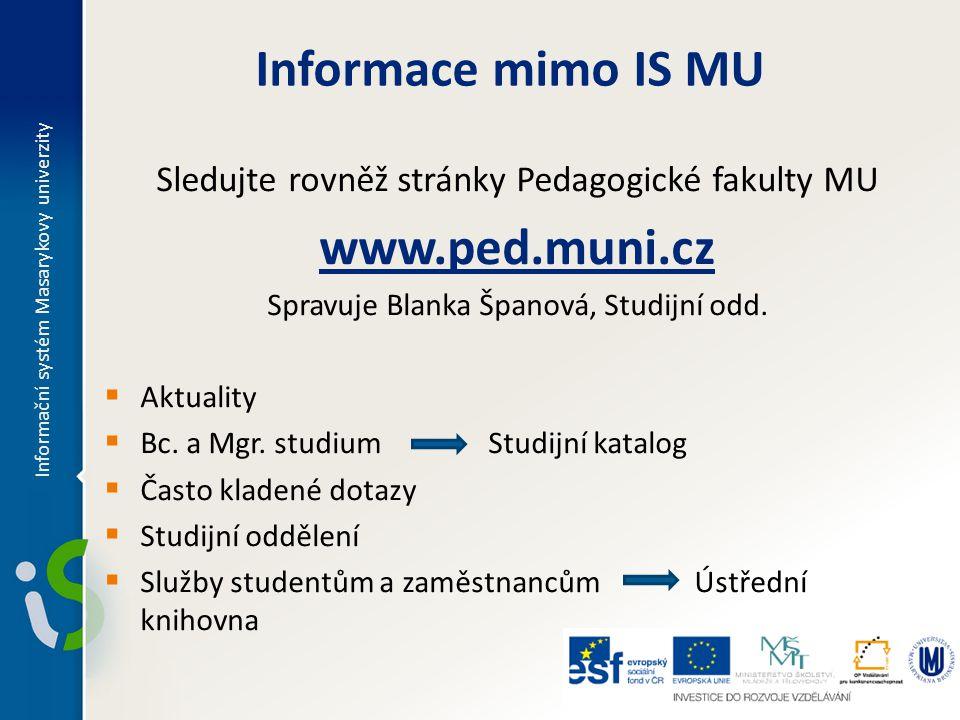 Informace mimo IS MU Sledujte rovněž stránky Pedagogické fakulty MU www.ped.muni.cz Spravuje Blanka Španová, Studijní odd.