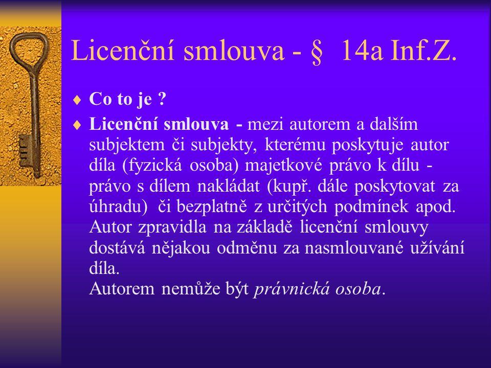 Licenční smlouva - § 14a Inf.Z.  Co to je ?  Licenční smlouva - mezi autorem a dalším subjektem či subjekty, kterému poskytuje autor díla (fyzická o