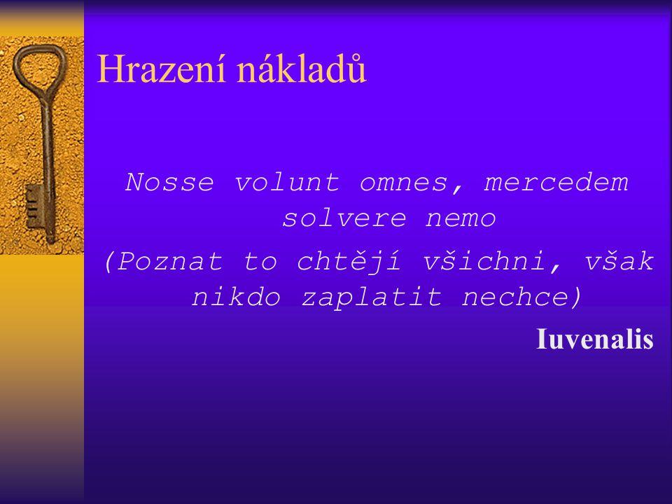 Hrazení nákladů Nosse volunt omnes, mercedem solvere nemo (Poznat to chtějí všichni, však nikdo zaplatit nechce) Iuvenalis