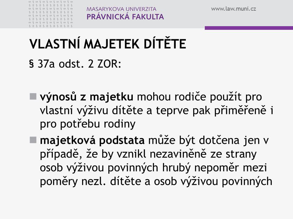www.law.muni.cz VLASTNÍ MAJETEK DÍTĚTE § 37a odst. 2 ZOR: výnosů z majetku mohou rodiče použít pro vlastní výživu dítěte a teprve pak přiměřeně i pro