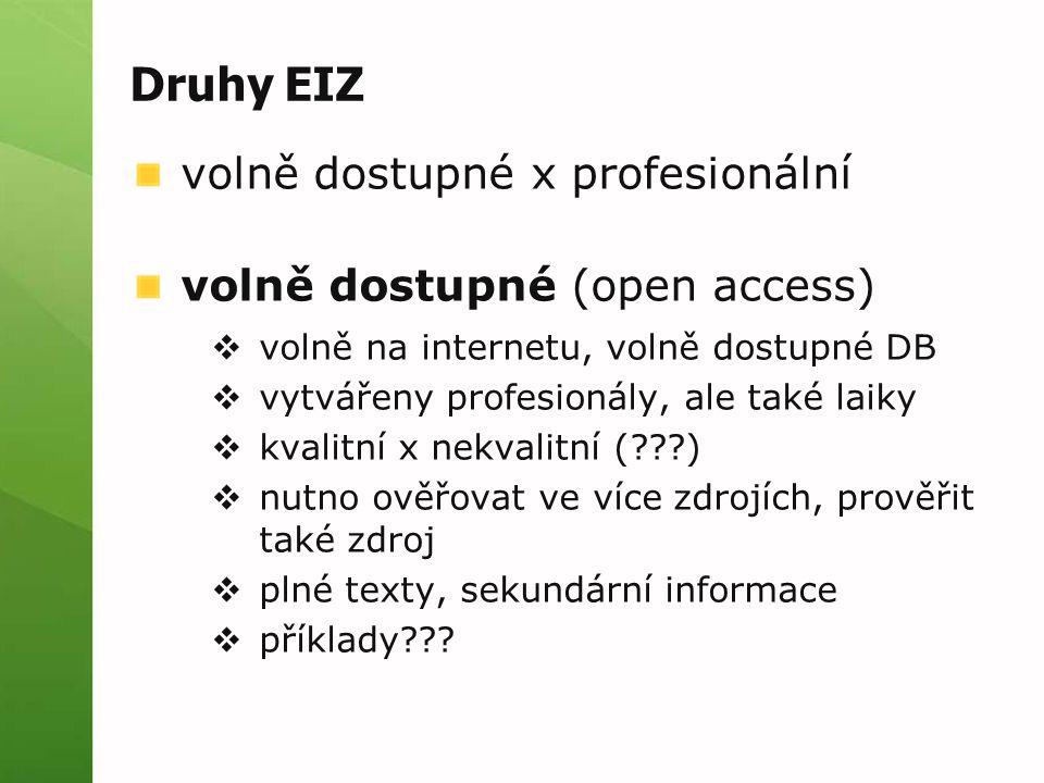 Druhy EIZ volně dostupné x profesionální volně dostupné (open access)  volně na internetu, volně dostupné DB  vytvářeny profesionály, ale také laiky  kvalitní x nekvalitní (???)  nutno ověřovat ve více zdrojích, prověřit také zdroj  plné texty, sekundární informace  příklady???