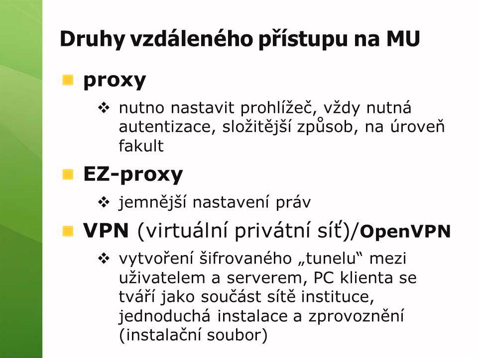 """Druhy vzdáleného přístupu na MU proxy  nutno nastavit prohlížeč, vždy nutná autentizace, složitější způsob, na úroveň fakult EZ-proxy  jemnější nastavení práv VPN (virtuální privátní síť)/ OpenVPN  vytvoření šifrovaného """"tunelu mezi uživatelem a serverem, PC klienta se tváří jako součást sítě instituce, jednoduchá instalace a zprovoznění (instalační soubor)"""