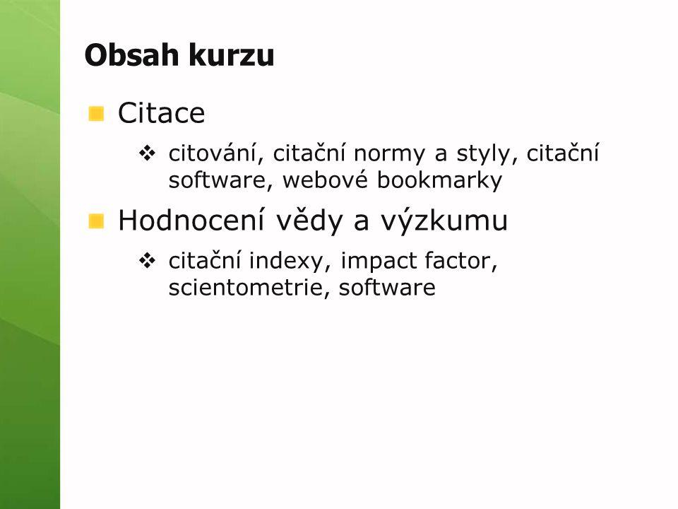 Obsah kurzu Citace  citování, citační normy a styly, citační software, webové bookmarky Hodnocení vědy a výzkumu  citační indexy, impact factor, scientometrie, software