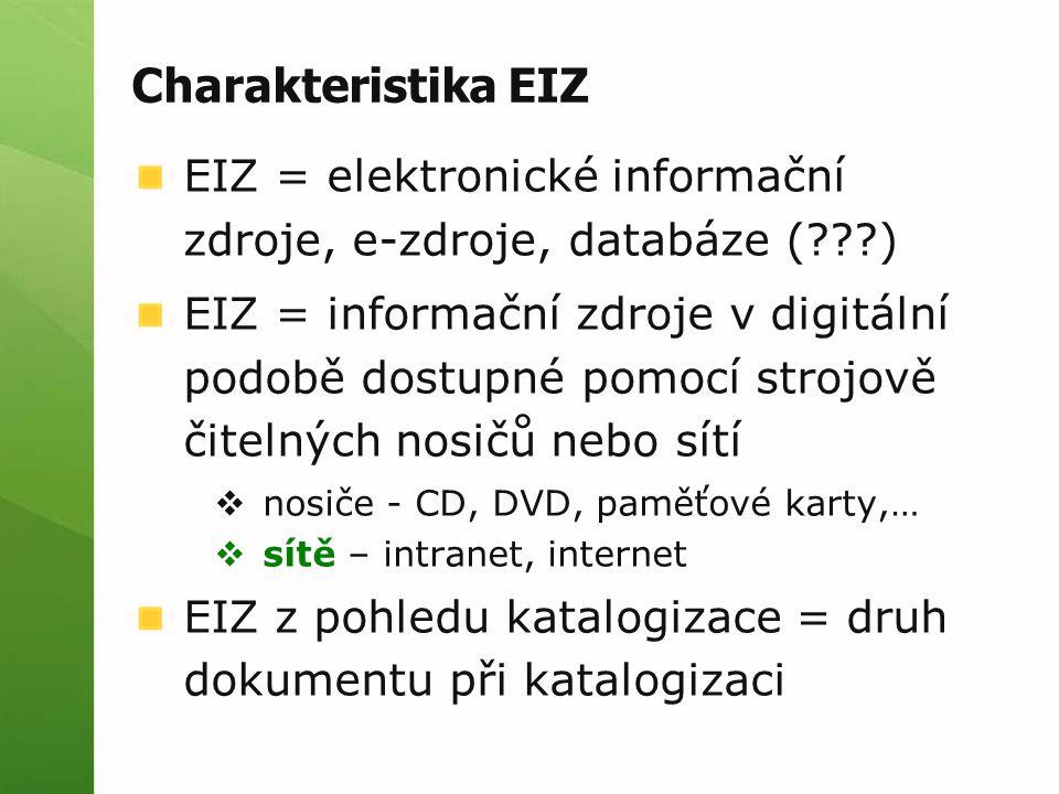Charakteristika EIZ EIZ = elektronické informační zdroje, e-zdroje, databáze (???) EIZ = informační zdroje v digitální podobě dostupné pomocí strojově čitelných nosičů nebo sítí  nosiče - CD, DVD, paměťové karty,…  sítě – intranet, internet EIZ z pohledu katalogizace = druh dokumentu při katalogizaci