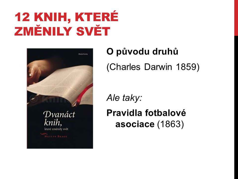 12 KNIH, KTERÉ ZMĚNILY SVĚT O původu druhů (Charles Darwin 1859) Ale taky: Pravidla fotbalové asociace (1863)