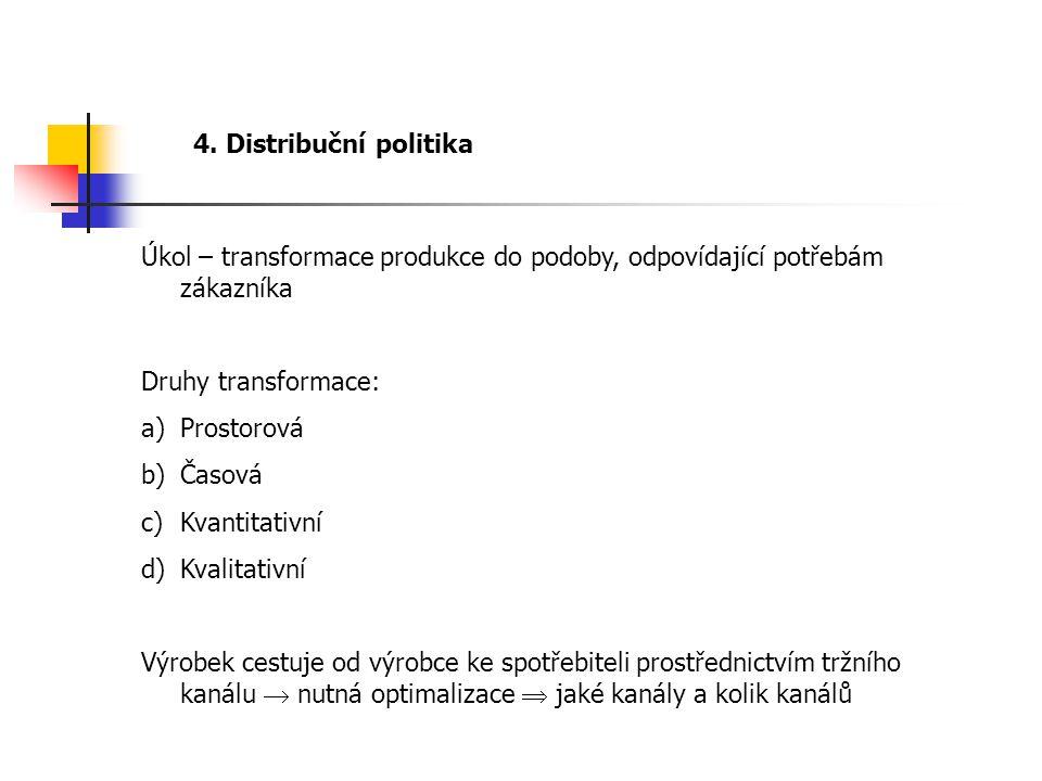 4. Distribuční politika Úkol – transformace produkce do podoby, odpovídající potřebám zákazníka Druhy transformace: a)Prostorová b)Časová c)Kvantitati