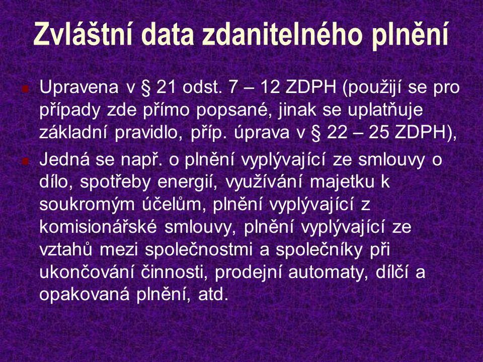 Zvláštní data zdanitelného plnění Upravena v § 21 odst. 7 – 12 ZDPH (použijí se pro případy zde přímo popsané, jinak se uplatňuje základní pravidlo, p