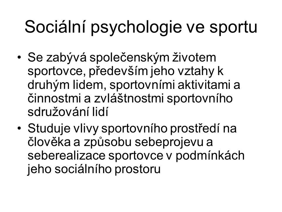 Sociální psychologie ve sportu Se zabývá společenským životem sportovce, především jeho vztahy k druhým lidem, sportovními aktivitami a činnostmi a zv