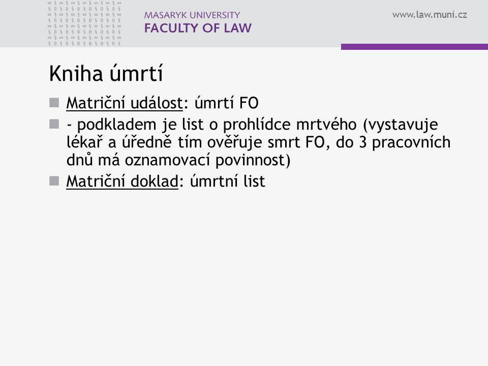 www.law.muni.cz Kniha úmrtí Matriční událost: úmrtí FO - podkladem je list o prohlídce mrtvého (vystavuje lékař a úředně tím ověřuje smrt FO, do 3 pracovních dnů má oznamovací povinnost) Matriční doklad: úmrtní list