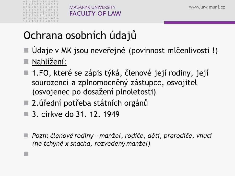 www.law.muni.cz Ochrana osobních údajů Údaje v MK jsou neveřejné (povinnost mlčenlivosti !) Nahlížení: 1.FO, které se zápis týká, členové její rodiny, její sourozenci a zplnomocněný zástupce, osvojitel (osvojenec po dosažení plnoletosti) 2.úřední potřeba státních orgánů 3.