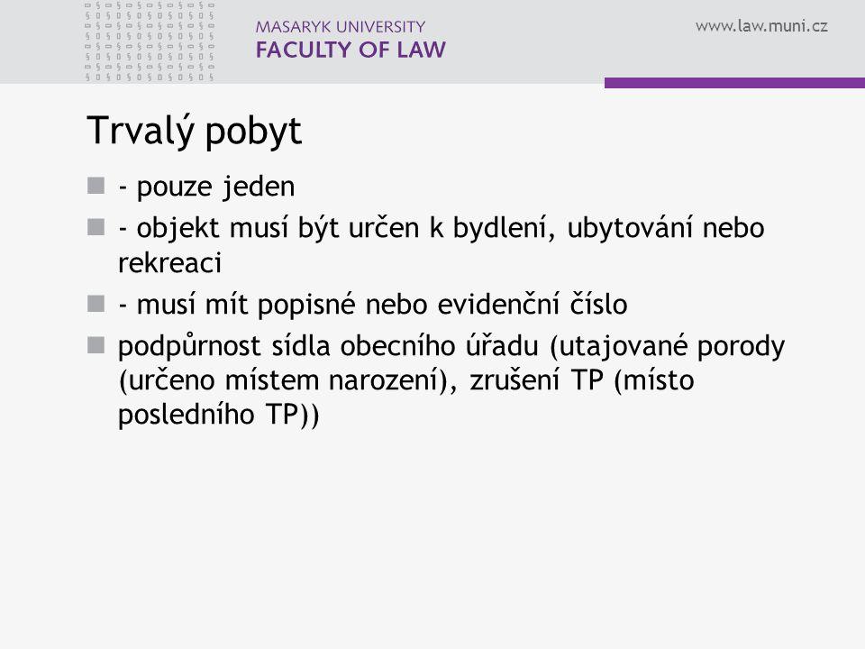 www.law.muni.cz Trvalý pobyt - pouze jeden - objekt musí být určen k bydlení, ubytování nebo rekreaci - musí mít popisné nebo evidenční číslo podpůrnost sídla obecního úřadu (utajované porody (určeno místem narození), zrušení TP (místo posledního TP))