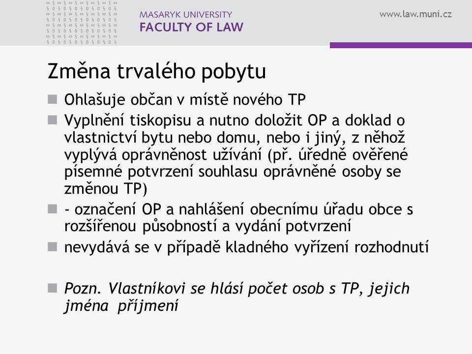 www.law.muni.cz Změna trvalého pobytu Ohlašuje občan v místě nového TP Vyplnění tiskopisu a nutno doložit OP a doklad o vlastnictví bytu nebo domu, nebo i jiný, z něhož vyplývá oprávněnost užívání (př.
