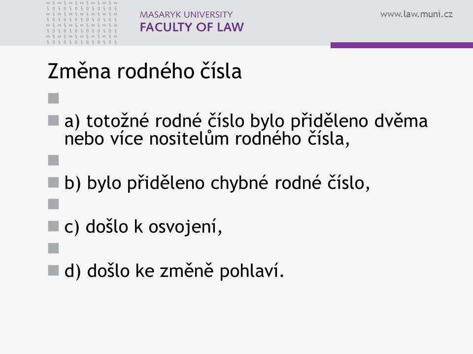 www.law.muni.cz Změna rodného čísla a) totožné rodné číslo bylo přiděleno dvěma nebo více nositelům rodného čísla, b) bylo přiděleno chybné rodné číslo, c) došlo k osvojení, d) došlo ke změně pohlaví.