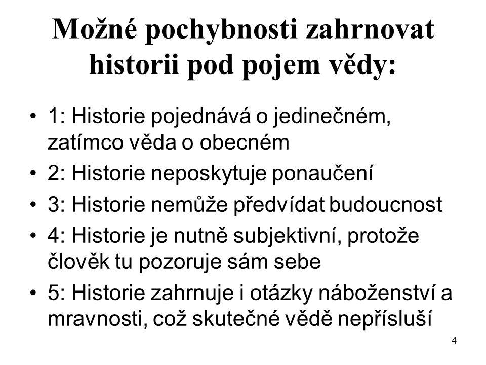 4 Možné pochybnosti zahrnovat historii pod pojem vědy: 1: Historie pojednává o jedinečném, zatímco věda o obecném 2: Historie neposkytuje ponaučení 3: Historie nemůže předvídat budoucnost 4: Historie je nutně subjektivní, protože člověk tu pozoruje sám sebe 5: Historie zahrnuje i otázky náboženství a mravnosti, což skutečné vědě nepřísluší
