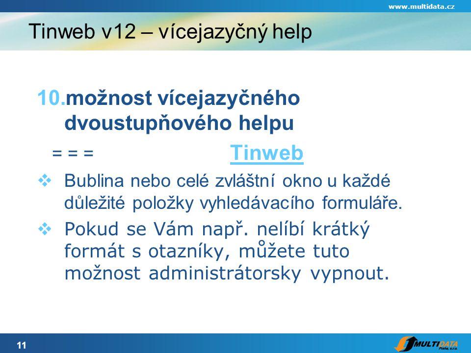 11 www.multidata.cz Tinweb v12 – vícejazyčný help 10.možnost vícejazyčného dvoustupňového helpu = = = Tinweb Tinweb  Bublina nebo celé zvláštní okno u každé důležité položky vyhledávacího formuláře.