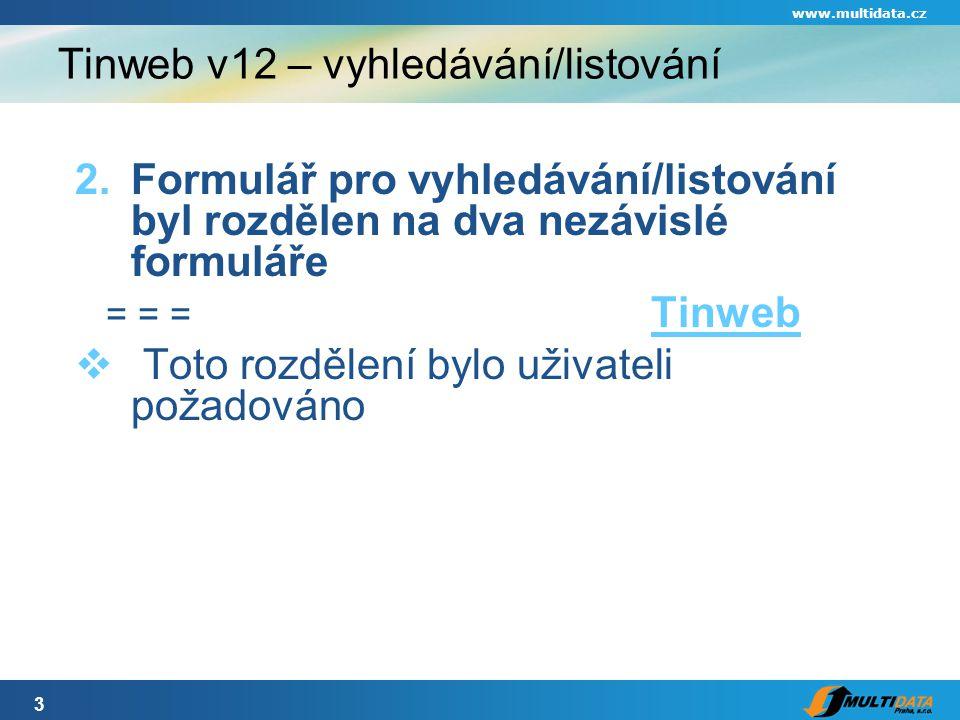 3 www.multidata.cz Tinweb v12 – vyhledávání/listování 2.Formulář pro vyhledávání/listování byl rozdělen na dva nezávislé formuláře = = = Tinweb Tinweb  Toto rozdělení bylo uživateli požadováno