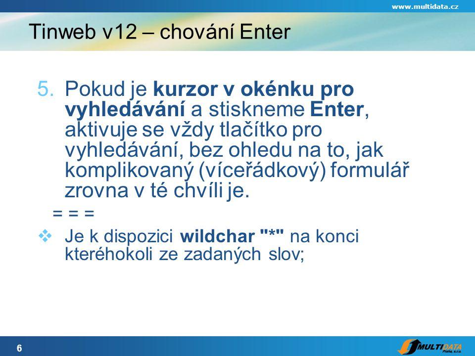 6 www.multidata.cz Tinweb v12 – chování Enter 5.Pokud je kurzor v okénku pro vyhledávání a stiskneme Enter, aktivuje se vždy tlačítko pro vyhledávání, bez ohledu na to, jak komplikovaný (víceřádkový) formulář zrovna v té chvíli je.